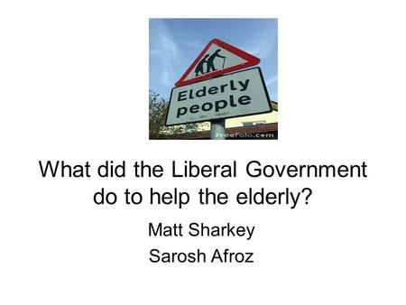 What did the Liberal Government do to help the elderly? Matt Sharkey Sarosh Afroz.