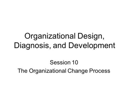 Organizational Design, Diagnosis, and Development Session 10 The Organizational Change Process.