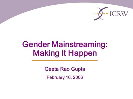 Gender Mainstreaming: Making It Happen Geeta Rao Gupta February 16, 2006.