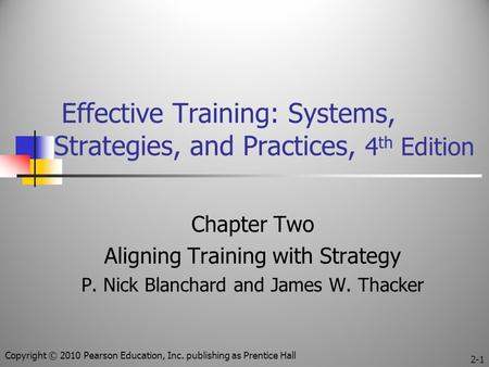 Effective Training: Systems, Strategies, and Practices, 4 th Edition Chapter Two Aligning Training with Strategy P. Nick Blanchard and James W. Thacker.