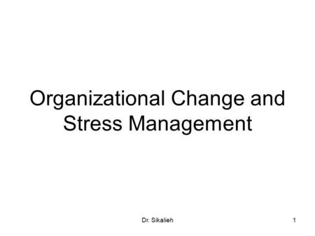 Dr. Sikalieh1 Organizational Change and Stress Management.