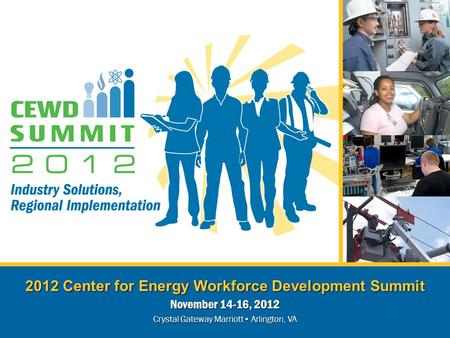 2012 Center for Energy Workforce Development Summit November 14-16, 2012 Crystal Gateway Marriott Arlington, VA.