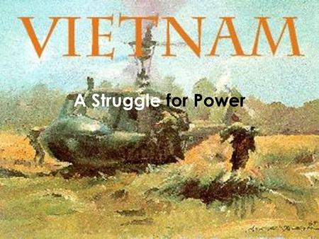 A Struggle for Power. Vietnam's conquerors Vietnam always struggled for control with China 939 A.D.- Vietnam won limited independence 1400s- China tried.