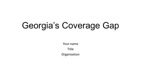 Georgia's Coverage Gap Your name Title Organization.