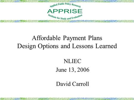 Affordable Payment Plans Design Options and Lessons Learned NLIEC June 13, 2006 David Carroll.