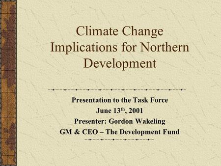 Climate Change Implications for Northern Development Presentation to the Task Force June 13 th, 2001 Presenter: Gordon Wakeling GM & CEO – The Development.