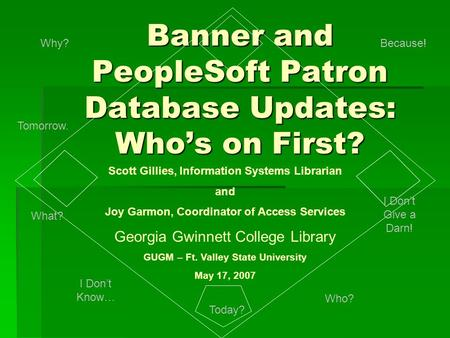 Banner and PeopleSoft Patron Database Updates: Who's on First? Scott Gillies, Information Systems Librarian and Joy Garmon, Coordinator of Access Services.