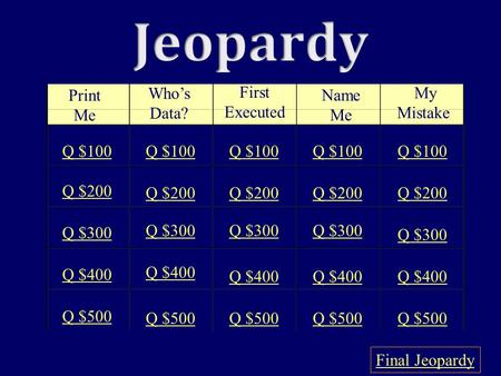 Print Me Who's Data? First Executed Name Me My Mistake Q $100 Q $200 Q $300 Q $400 Q $500 Q $100 Q $200 Q $300 Q $400 Q $500 Final Jeopardy.