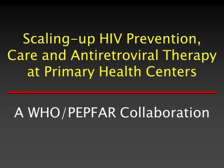 Scaling-up HIV Prevention, Care and Antiretroviral Therapy at Primary Health Centers A WHO/PEPFAR Collaboration.