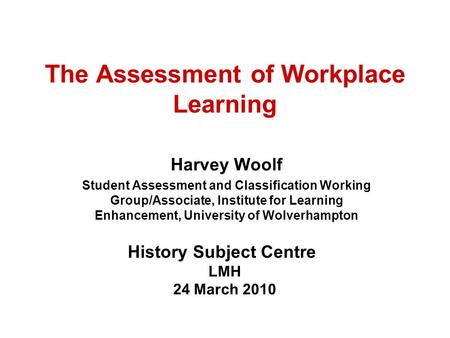 The Assessment of Workplace Learning Harvey Woolf Student Assessment and Classification Working Group/Associate, Institute for Learning Enhancement, University.