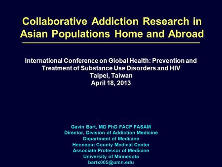 Collaborative Addiction Research in Asian Populations Home and Abroad Gavin Bart, MD PhD FACP FASAM Director, Division of Addiction Medicine Department.