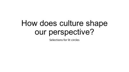 How does culture shape our perspective? Selections for lit circles.