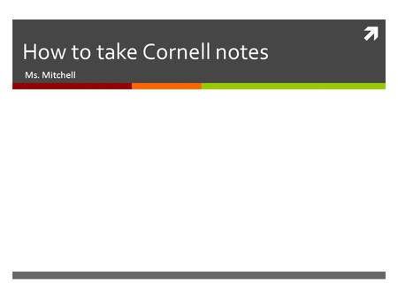  How to take Cornell notes Ms. Mitchell. Goal/Objective  Students will learn how to take Cornell notes. They will write a summary of CN.