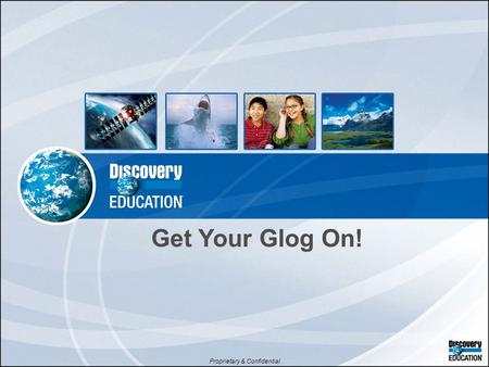 Proprietary & Confidential Get Your Glog On!. Time to Get Our 'Og On! GlogsBlogsVlogs.
