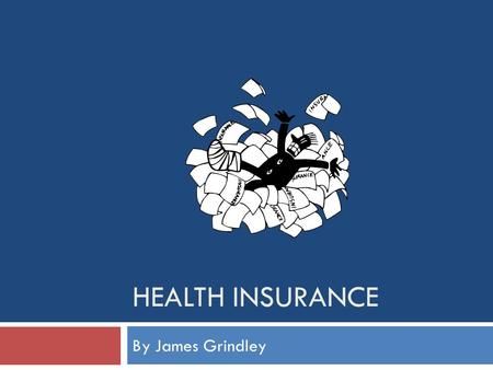 HEALTH INSURANCE By James Grindley. Why Health Insurance? 1. In America there is no free health care 2. Medical bills are very expensive 3. Everybody.