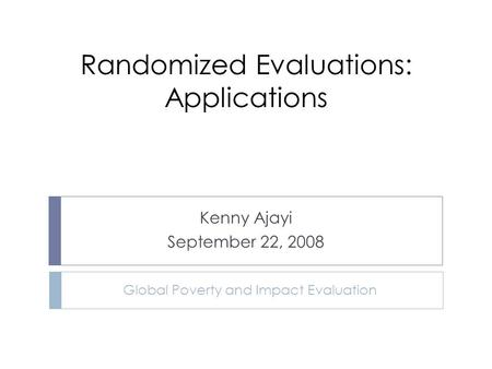 Randomized Evaluations: Applications Kenny Ajayi September 22, 2008 Global Poverty and Impact Evaluation.