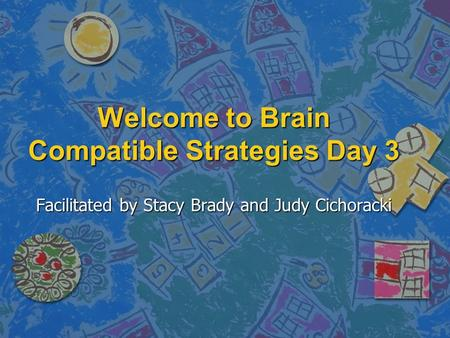 Welcome to Brain Compatible Strategies Day 3 Facilitated by Stacy Brady and Judy Cichoracki.