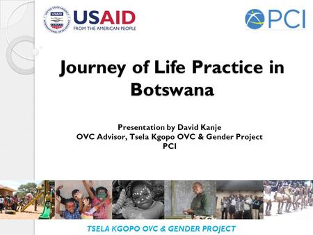 TSELA KGOPO OVC & GENDER PROJECT Journey of Life Practice in Botswana Presentation by David Kanje OVC Advisor, Tsela Kgopo OVC & Gender Project PCI.