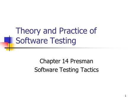 1 Theory and Practice of Software Testing Chapter 14 Presman Software Testing Tactics.