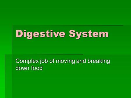 Digestive System Complex job of moving and breaking down food.