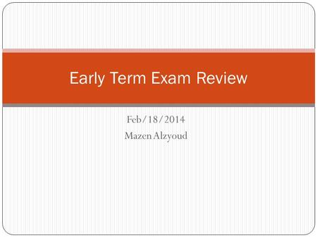 Feb/18/2014 Mazen Alzyoud Early Term Exam Review.