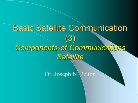 Basic Satellite Communication (3) Components of Communications Satellite Dr. Joseph N. Pelton.