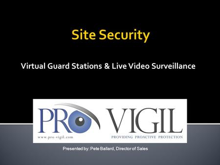 Virtual Guard Stations & Live Video Surveillance Presented by: Pete Ballard, Director of Sales.