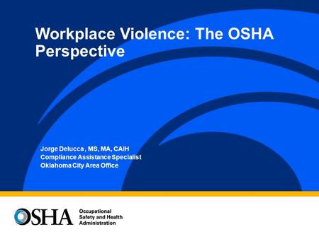 Jorge Delucca, MS, MA, CAIH Compliance Assistance Specialist Oklahoma City Area Office Workplace Violence: The OSHA Perspective.