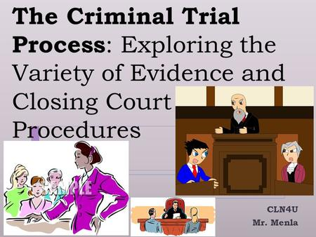 The Criminal Trial Process : Exploring the Variety of Evidence and Closing Court Procedures CLN4U Mr. Menla.
