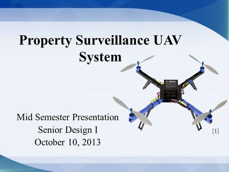 Property Surveillance UAV System Mid Semester Presentation Senior Design I October 10, 2013 [1]