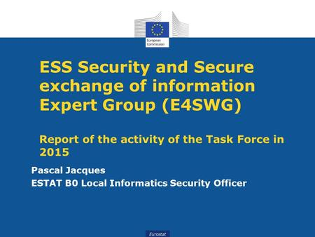 Eurostat ESS Security and Secure exchange of information Expert Group (E4SWG) Report of the activity of the Task Force in 2015 Pascal Jacques ESTAT B0.