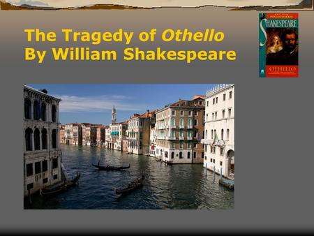 The Tragedy of Othello By William Shakespeare. As usual, Othello is just an idea Shakespeare adopted  The plot of Shakespeare's Othello is largely taken.
