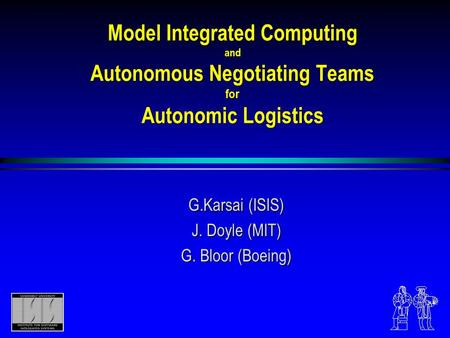 Model Integrated Computing and Autonomous Negotiating Teams for Autonomic Logistics G.Karsai (ISIS) J. Doyle (MIT) G. Bloor (Boeing)