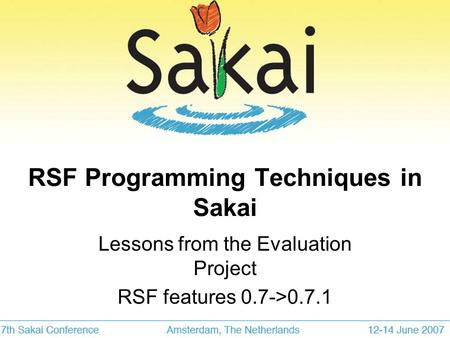 RSF Programming Techniques in Sakai Lessons from the Evaluation Project RSF features 0.7->0.7.1.