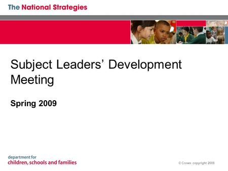 © Crown copyright 2008 Subject Leaders' Development Meeting Spring 2009.