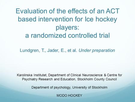 Evaluation of the effects of an ACT based intervention for Ice hockey players: a randomized controlled trial Lundgren, T., Jader, E., et al. Under preparation.