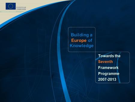 FP7 /1 EUROPEAN COMMISSION - DG Research Building a Europe of Knowledge Towards the SeventhFrameworkProgramme2007-2013.