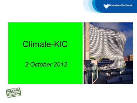 "Climate-KIC 2 October 2012. Birmingham's Aim ""To accelerate Birmingham's transition to being one of the world's leading green Cities"""