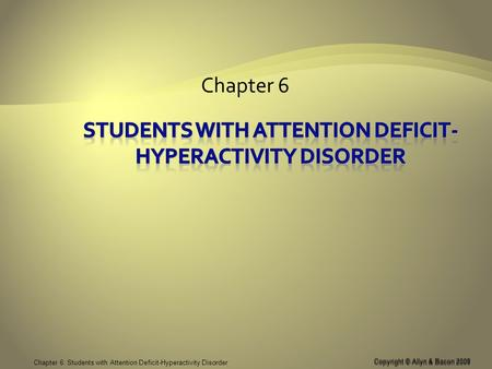 Copyright © Allyn & Bacon 2008 Chapter 6: Students with Attention Deficit-Hyperactivity Disorder Chapter 6 Copyright © Allyn & Bacon 2008.