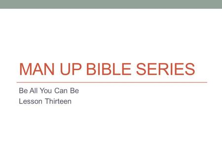 MAN UP BIBLE SERIES Be All You Can Be Lesson Thirteen.