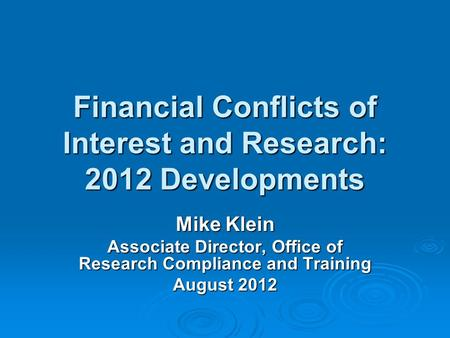 Financial Conflicts of Interest and Research: 2012 Developments Mike Klein Associate Director, Office of Research Compliance and Training August 2012.