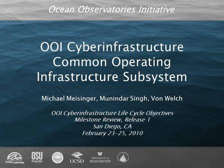 Ocean Observatories Initiative OOI Cyberinfrastructure Common Operating Infrastructure Subsystem Michael Meisinger, Munindar Singh, Von Welch OOI Cyberinfrastructure.