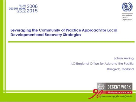 Leveraging the Community of Practice Approach for Local Development and Recovery Strategies Johan Arvling ILO Regional Office for Asia and the Pacific.