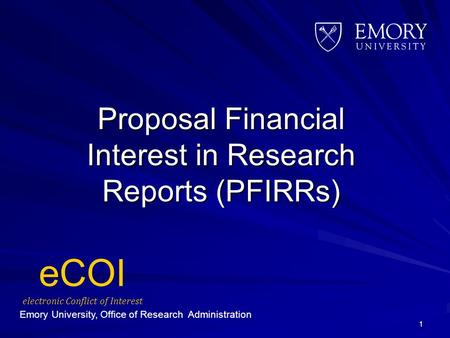 Proposal Financial Interest in Research Reports (PFIRRs) 1 eCOI electronic Conflict of Interest Emory University, Office of Research Administration.