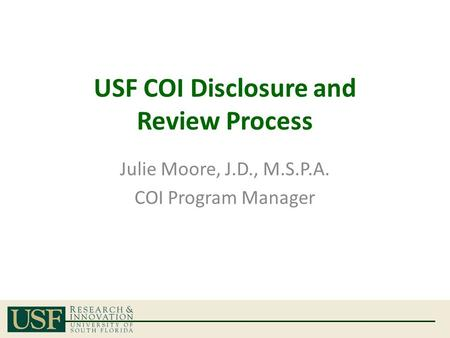 USF COI Disclosure and Review Process Julie Moore, J.D., M.S.P.A. COI Program Manager.