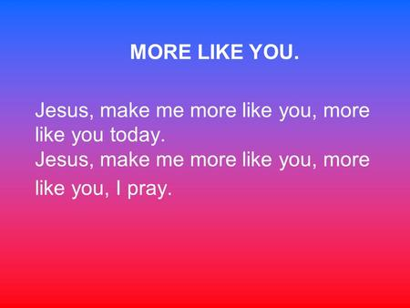 MORE LIKE YOU. Jesus, make me more like you, more like you today. Jesus, make me more like you, more like you, I pray.