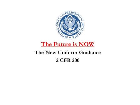 The Future is NOW The New Uniform Guidance 2 CFR 200.
