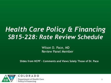 HealthCarePolicy& Financing SB15-228: RateReview Schedule Wilson D. Pace, MD Review Panel Member Slides from HCPF – Comments and Views Solely Those of.
