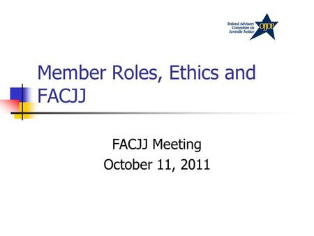 Member Roles, Ethics and FACJJ FACJJ Meeting October 11, 2011.