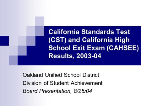 California Standards Test (CST) and California High School Exit Exam (CAHSEE) Results, 2003-04 Oakland Unified School District Division of Student Achievement.